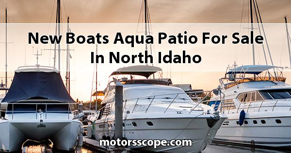 New Boats Aqua Patio  for sale in North Idaho