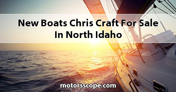New Boats Chris Craft  for sale in North Idaho