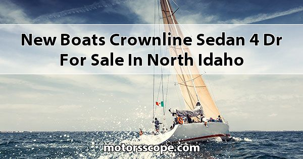 New Boats Crownline SEDAN 4-DR for sale in North Idaho