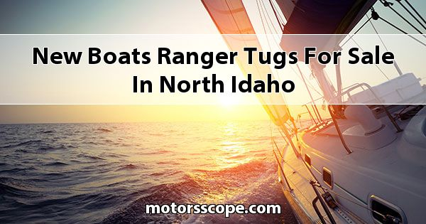 New Boats Ranger Tugs  for sale in North Idaho