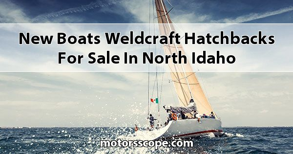 New Boats Weldcraft Hatchbacks for sale in North Idaho