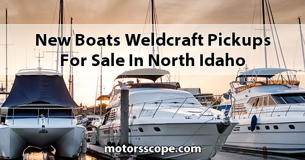New Boats Weldcraft Pickups for sale in North Idaho