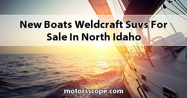 New Boats Weldcraft SUVs for sale in North Idaho