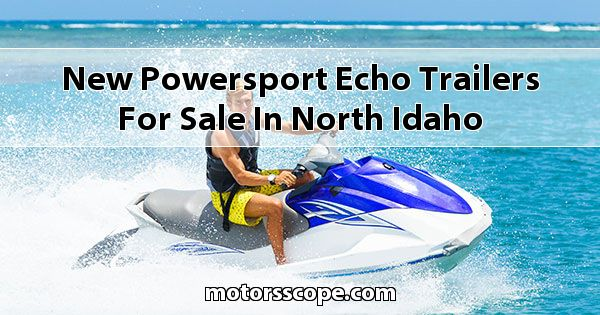 New Powersport Echo Trailers  for sale in North Idaho