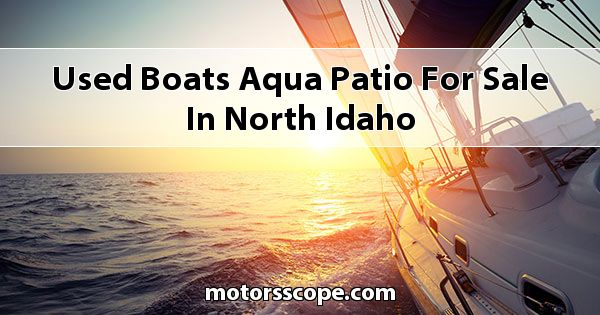 Used Boats Aqua Patio  for sale in North Idaho