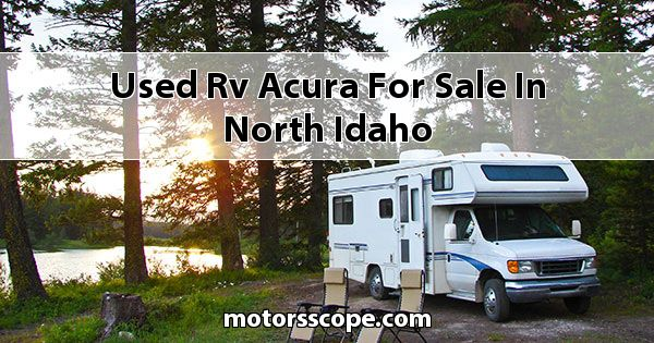 Used RV Acura  for sale in North Idaho